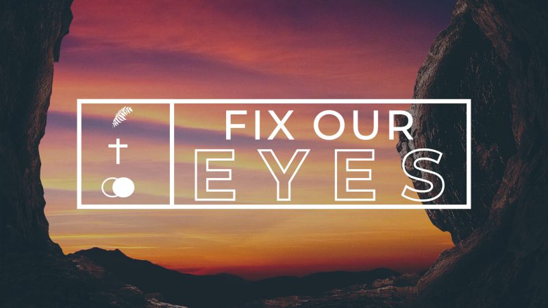 FIX OUR EYES