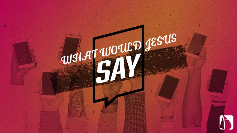 WHAT WOULD JESUS SAY